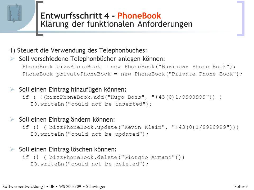 Abteilung für Telekooperation Folie-9 Softwareentwicklung I UE WS 2008/09 Schwinger 1) Steuert die Verwendung des Telephonbuches: Soll verschiedene Telephonbücher anlegen können: PhoneBook bizzPhoneBook = new PhoneBook( Business Phone Book ); PhoneBook privatePhoneBook = new PhoneBook( Private Phone Book ); Soll einen Eintrag hinzufügen können: if ( !(bizzPhoneBook.add( Hugo Boss , +43(0)1/9990999 )) ) IO.writeLn( could not be inserted ); Soll einen Eintrag ändern können: if (.