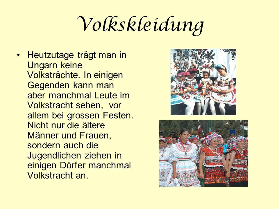 Volkskleidung Heutzutage trägt man in Ungarn keine Volksträchte. In einigen Gegenden kann man aber manchmal Leute im Volkstracht sehen, vor allem bei