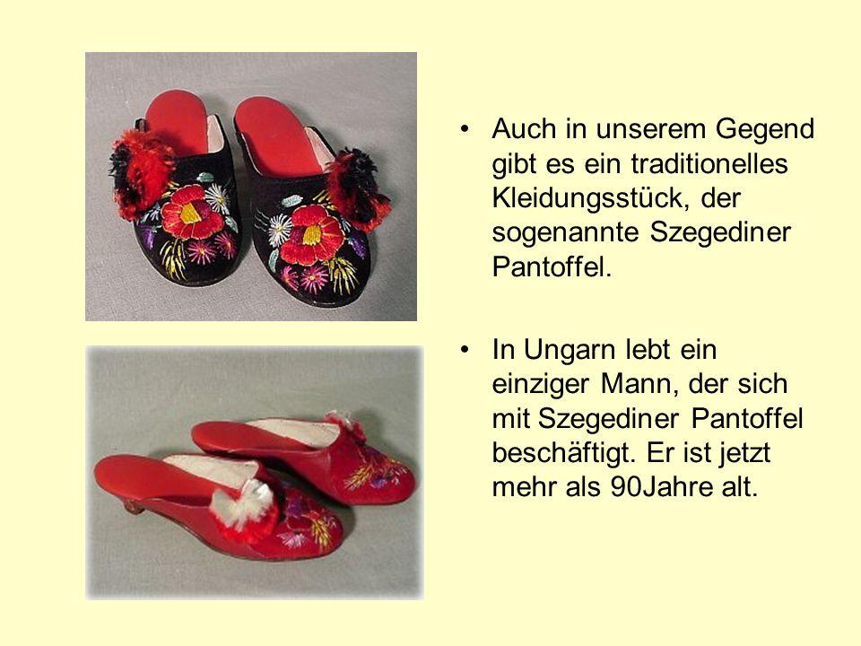 Auch in unserem Gegend gibt es ein traditionelles Kleidungsstück, der sogenannte Szegediner Pantoffel. In Ungarn lebt ein einziger Mann, der sich mit