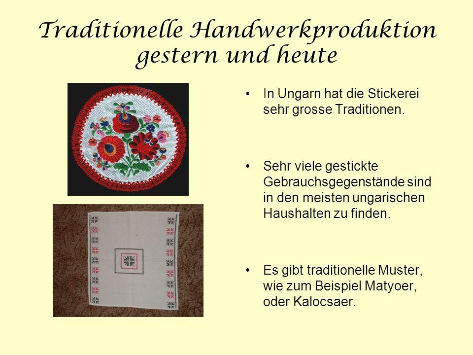 Traditionelle Handwerkproduktion gestern und heute In Ungarn hat die Stickerei sehr grosse Traditionen. Sehr viele gestickte Gebrauchsgegenstände sind
