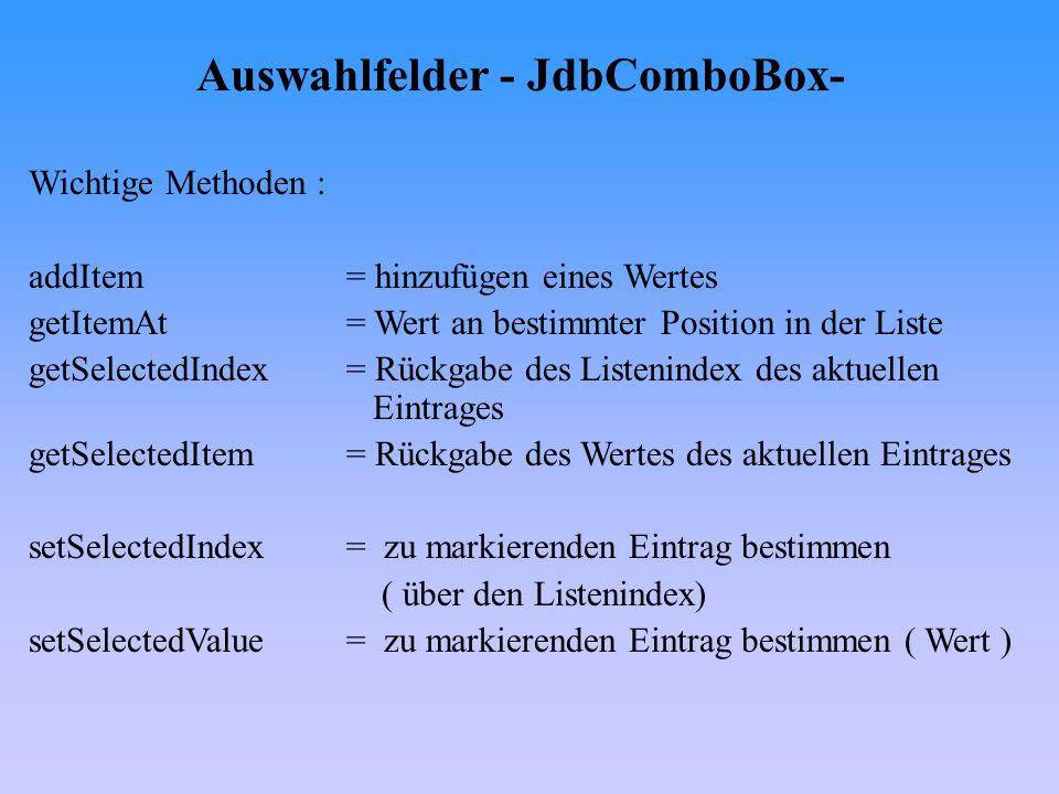 Auswahlfelder - JdbComboBox- Wichtige Methoden : addItem= hinzufügen eines Wertes getItemAt= Wert an bestimmter Position in der Liste getSelectedIndex