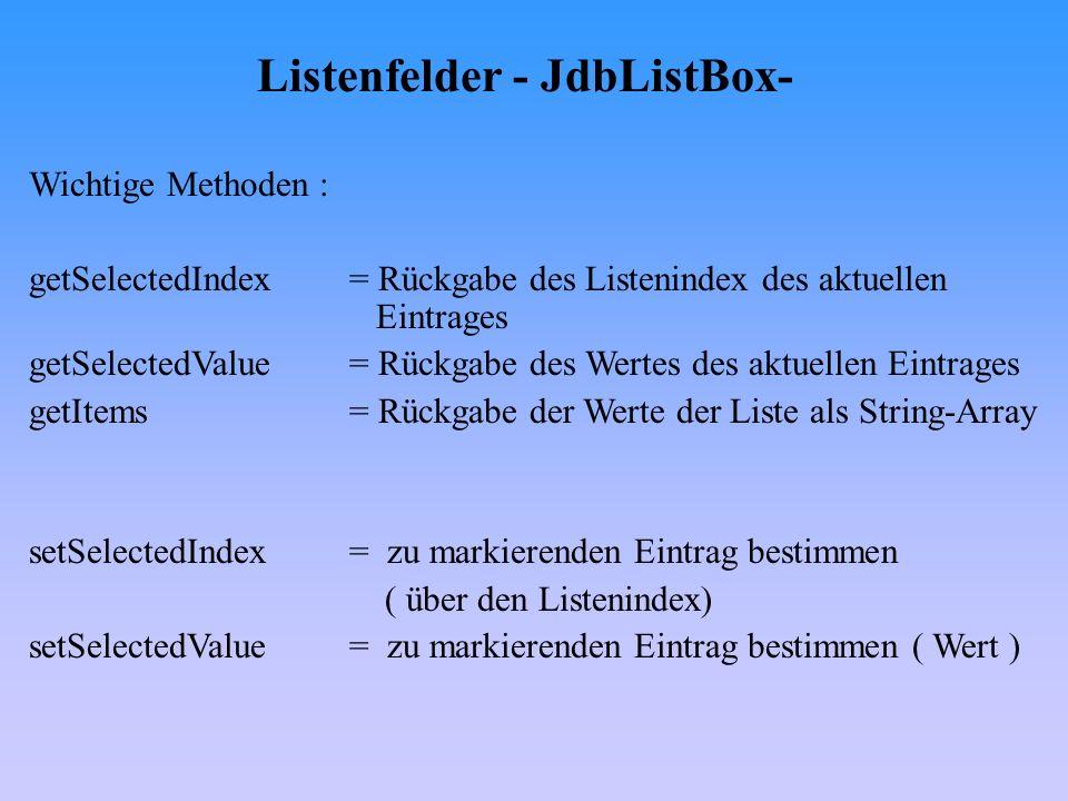 Listenfelder - JdbListBox- Wichtige Methoden : getSelectedIndex= Rückgabe des Listenindex des aktuellen Eintrages getSelectedValue= Rückgabe des Werte