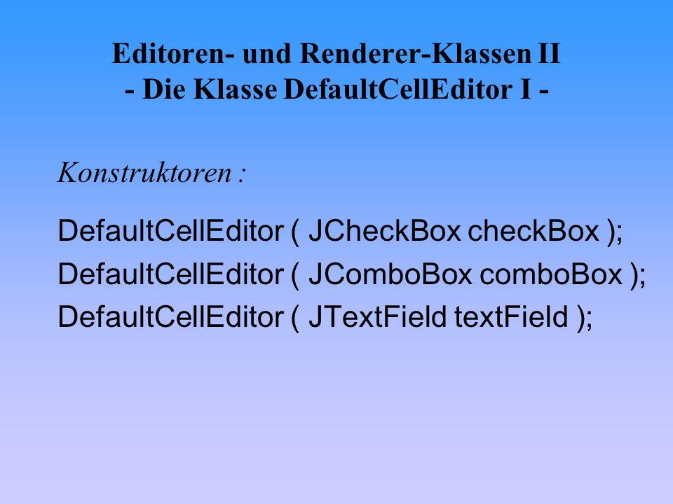 Editoren- und Renderer-Klassen II - Die Klasse DefaultCellEditor I - Konstruktoren : DefaultCellEditor ( JCheckBox checkBox ); DefaultCellEditor ( JCo