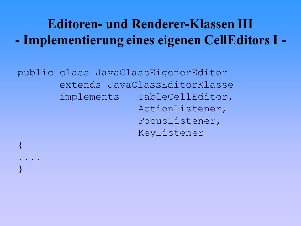 Editoren- und Renderer-Klassen III - Implementierung eines eigenen CellEditors I - public class JavaClassEigenerEditor extends JavaClassEditorKlasse implements TableCellEditor, ActionListener, FocusListener, KeyListener {....
