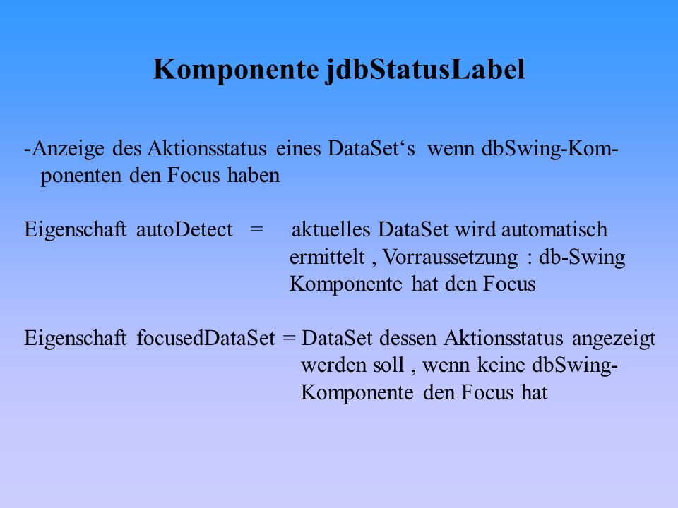 Komponente jdbStatusLabel -Anzeige des Aktionsstatus eines DataSets wenn dbSwing-Kom- ponenten den Focus haben Eigenschaft autoDetect = aktuelles Data