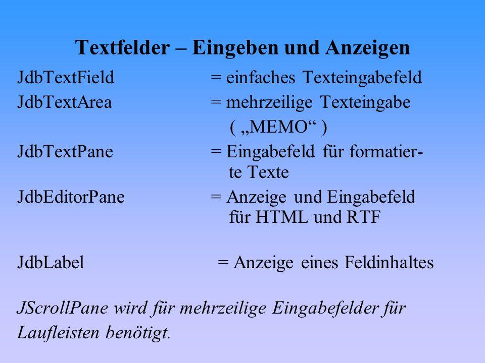 Textfelder – Eingeben und Anzeigen JdbTextField= einfaches Texteingabefeld JdbTextArea= mehrzeilige Texteingabe ( MEMO ) JdbTextPane= Eingabefeld für
