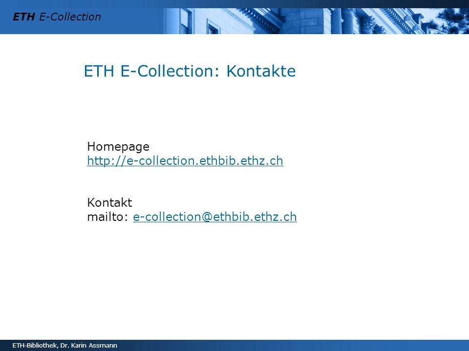 ETH E-Collection ETH-Bibliothek, Dr. Karin Assmann ETH E-Collection: Kontakte Homepage http://e-collection.ethbib.ethz.ch http://e-collection.ethbib.e
