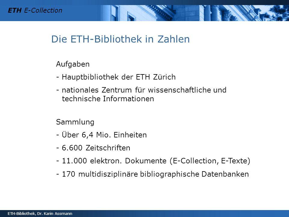 ETH E-Collection ETH-Bibliothek, Dr. Karin Assmann Die ETH-Bibliothek in Zahlen Aufgaben - Hauptbibliothek der ETH Zürich - nationales Zentrum für wis
