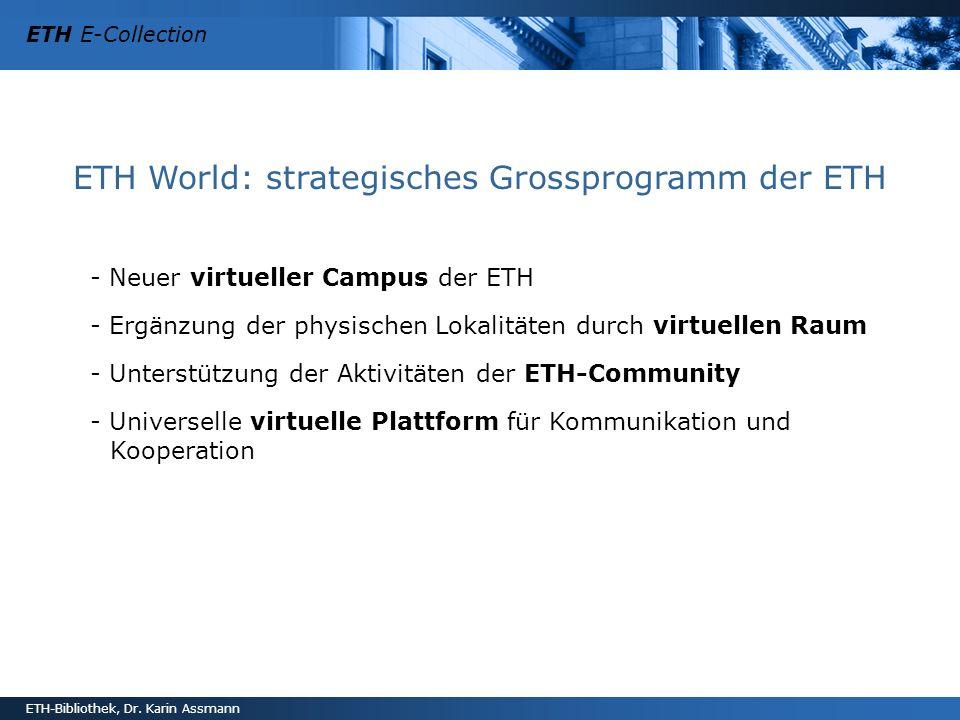 ETH E-Collection ETH-Bibliothek, Dr. Karin Assmann ETH World: strategisches Grossprogramm der ETH - Neuer virtueller Campus der ETH - Ergänzung der ph