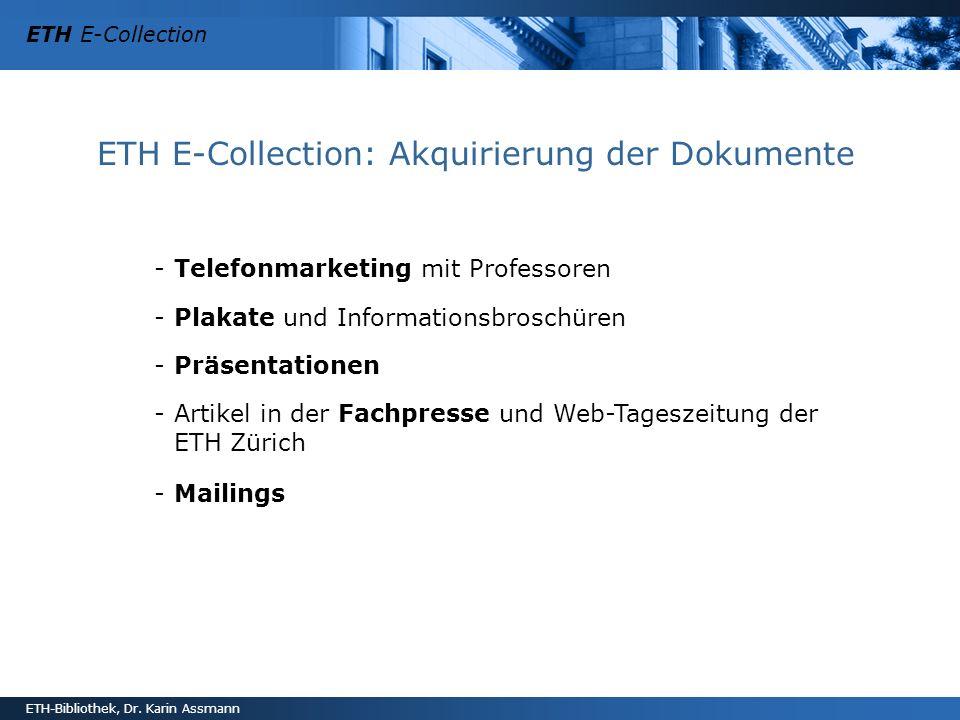 ETH E-Collection ETH-Bibliothek, Dr. Karin Assmann ETH E-Collection: Akquirierung der Dokumente -Telefonmarketing mit Professoren -Plakate und Informa