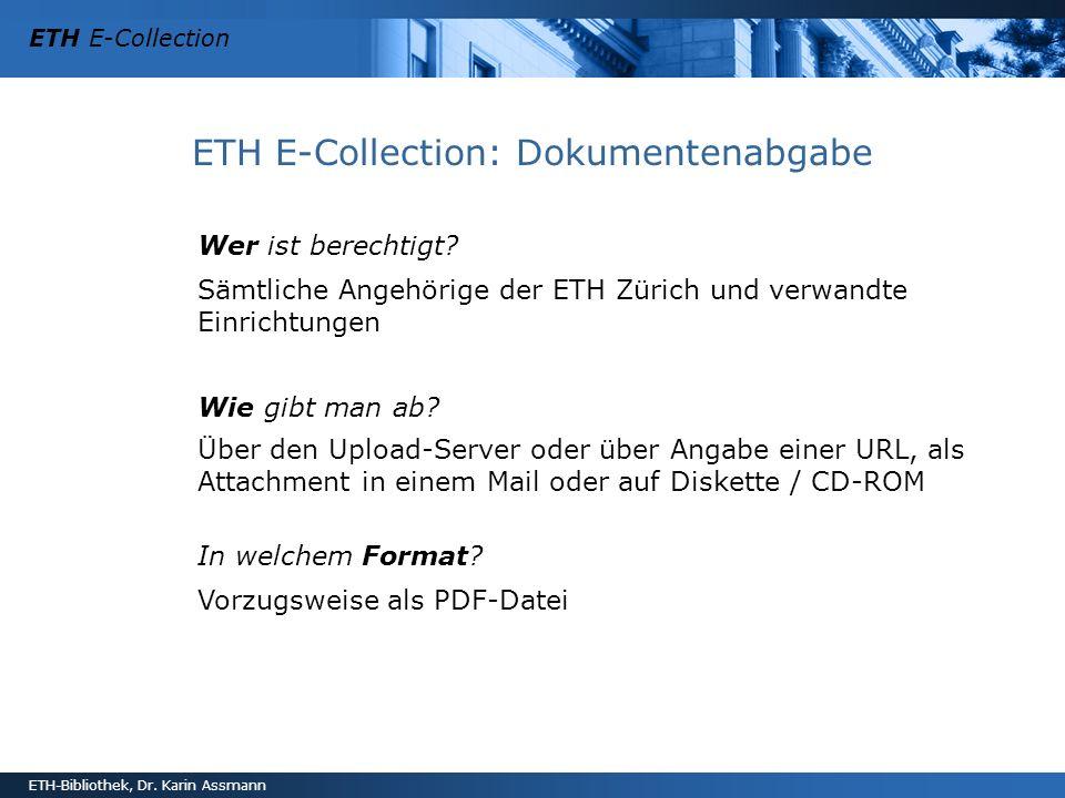 ETH E-Collection ETH-Bibliothek, Dr. Karin Assmann ETH E-Collection: Dokumentenabgabe Wer ist berechtigt? Sämtliche Angehörige der ETH Zürich und verw