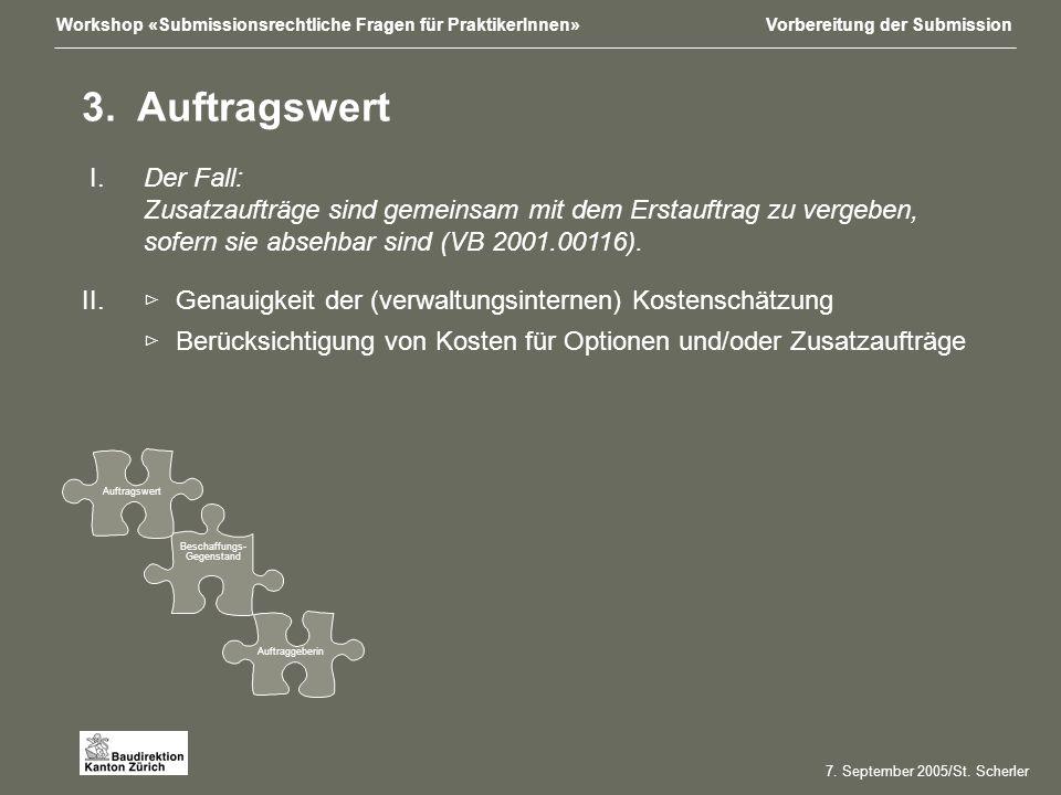 Workshop «Submissionsrechtliche Fragen für PraktikerInnen»Vorbereitung der Submission Beschaffungs- Gegenstand Auftraggeberin Auftragswert 7.