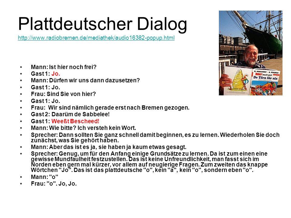 Plattdeutscher Dialog http://www.radiobremen.de/mediathek/audio16382-popup.html http://www.radiobremen.de/mediathek/audio16382-popup.html Mann: Ist hi