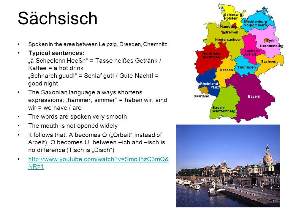 Sächsisch Spoken in the area between Leipzig, Dresden, Chemnitz Typical sentences: ä Scheelchn Heeßn = Tasse heißes Getränk / Kaffee = a hot drink Sch