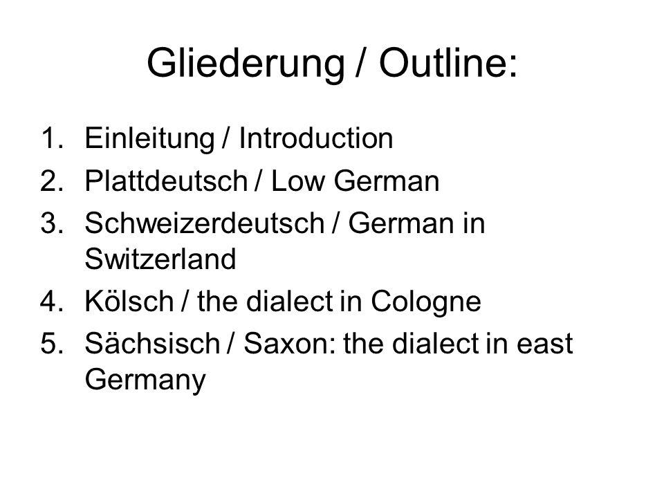 Gliederung / Outline: 1.Einleitung / Introduction 2.Plattdeutsch / Low German 3.Schweizerdeutsch / German in Switzerland 4.Kölsch / the dialect in Col