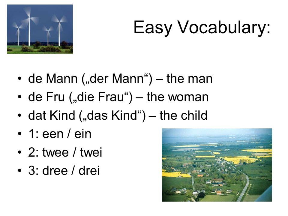 Easy Vocabulary: de Mann (der Mann) – the man de Fru (die Frau) – the woman dat Kind (das Kind) – the child 1: een / ein 2: twee / twei 3: dree / drei
