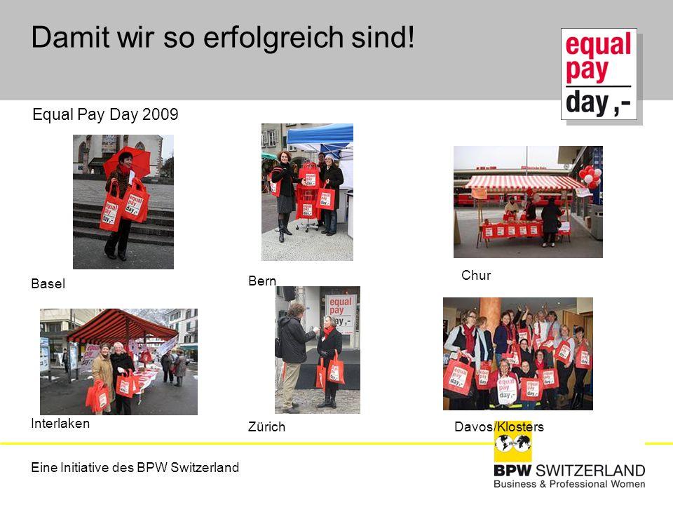 Eine Initiative des BPW Switzerland Damit wir so erfolgreich sind! Equal Pay Day 2009 Basel Bern Interlaken ZürichDavos/Klosters Chur