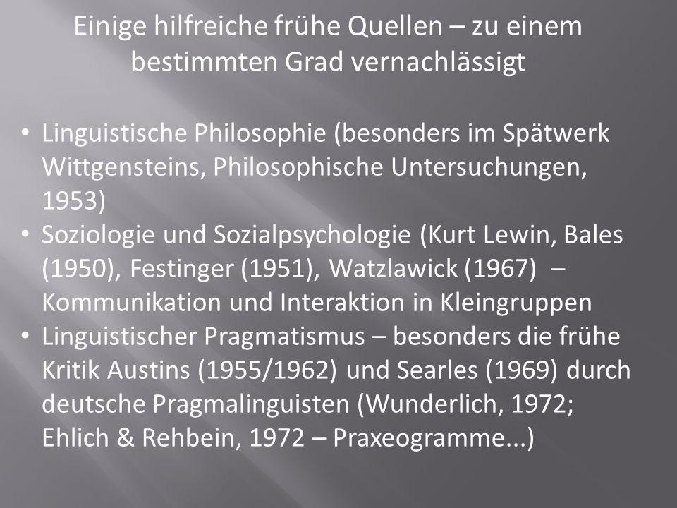 Einige hilfreiche frühe Quellen – zu einem bestimmten Grad vernachlässigt Linguistische Philosophie (besonders im Spätwerk Wittgensteins, Philosophische Untersuchungen, 1953) Soziologie und Sozialpsychologie (Kurt Lewin, Bales (1950), Festinger (1951), Watzlawick (1967) – Kommunikation und Interaktion in Kleingruppen Linguistischer Pragmatismus – besonders die frühe Kritik Austins (1955/1962) und Searles (1969) durch deutsche Pragmalinguisten (Wunderlich, 1972; Ehlich & Rehbein, 1972 – Praxeogramme...)
