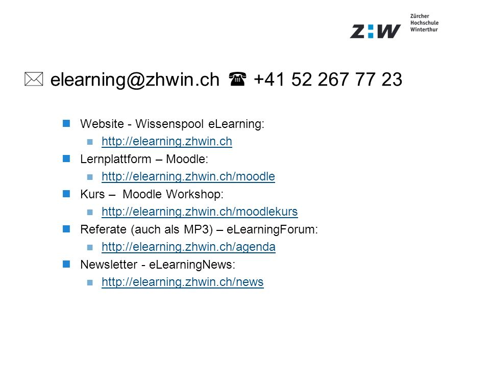 elearning@zhwin.ch +41 52 267 77 23 Website - Wissenspool eLearning: http://elearning.zhwin.ch Lernplattform – Moodle: http://elearning.zhwin.ch/moodle Kurs – Moodle Workshop: http://elearning.zhwin.ch/moodlekurs Referate (auch als MP3) – eLearningForum: http://elearning.zhwin.ch/agenda Newsletter - eLearningNews: http://elearning.zhwin.ch/news