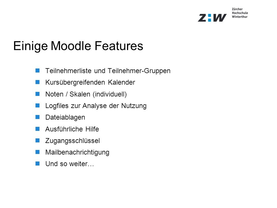 Einige Moodle Features Teilnehmerliste und Teilnehmer-Gruppen Kursübergreifenden Kalender Noten / Skalen (individuell) Logfiles zur Analyse der Nutzun