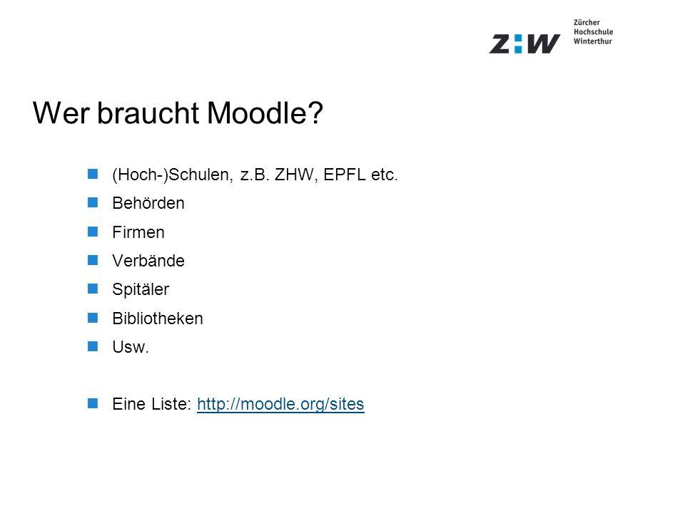 Wer braucht Moodle? (Hoch-)Schulen, z.B. ZHW, EPFL etc. Behörden Firmen Verbände Spitäler Bibliotheken Usw. Eine Liste: http://moodle.org/siteshttp://
