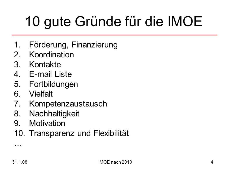 IMOE nach 201031.1.084 10 gute Gründe für die IMOE 1.Förderung, Finanzierung 2.Koordination 3.Kontakte 4.E-mail Liste 5.Fortbildungen 6.Vielfalt 7.Kompetenzaustausch 8.Nachhaltigkeit 9.Motivation 10.Transparenz und Flexibilität …