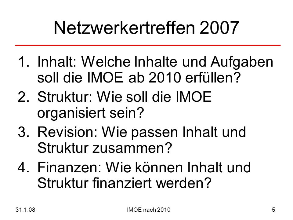 IMOE nach 201031.1.085 Netzwerkertreffen 2007 1.Inhalt: Welche Inhalte und Aufgaben soll die IMOE ab 2010 erfüllen? 2.Struktur: Wie soll die IMOE orga