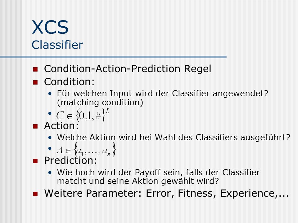 XCS Classifier Condition-Action-Prediction Regel Condition: Für welchen Input wird der Classifier angewendet.