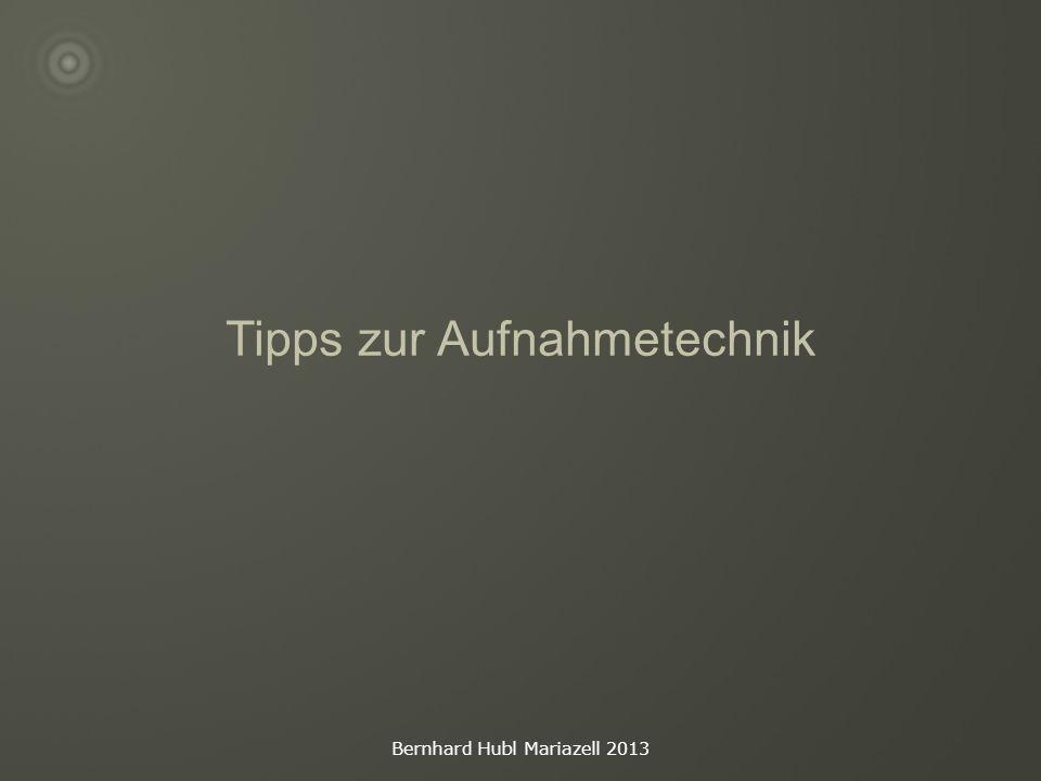 Bernhard Hubl Mariazell 2013 Tipps zur Aufnahmetechnik