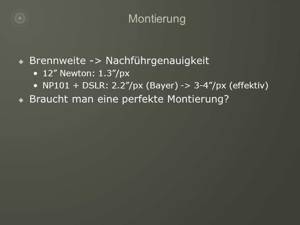 Montierung Brennweite -> Nachführgenauigkeit 12 Newton: 1.3/px NP101 + DSLR: 2.2/px (Bayer) -> 3-4/px (effektiv) Braucht man eine perfekte Montierung