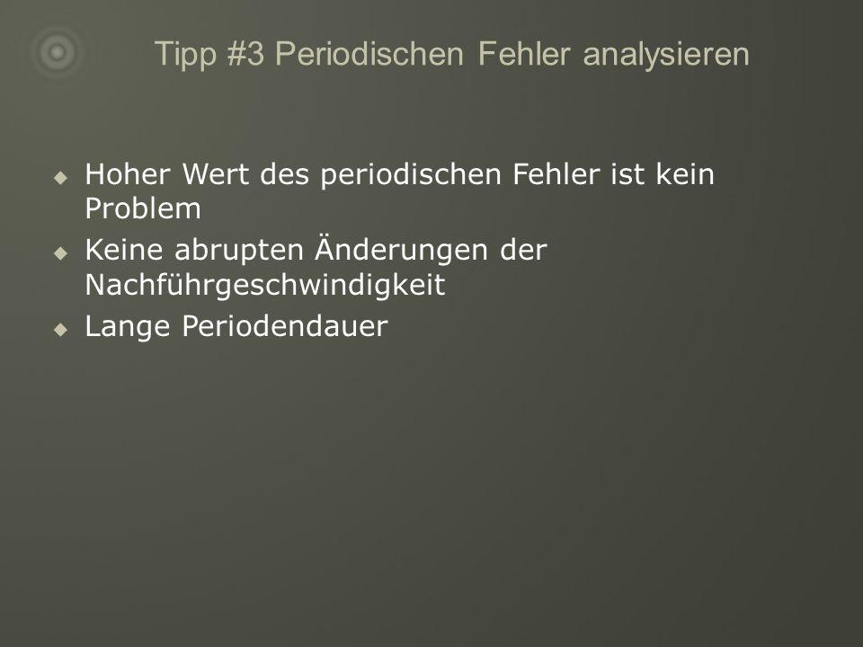 Tipp #3 Periodischen Fehler analysieren Hoher Wert des periodischen Fehler ist kein Problem Keine abrupten Änderungen der Nachführgeschwindigkeit Lange Periodendauer