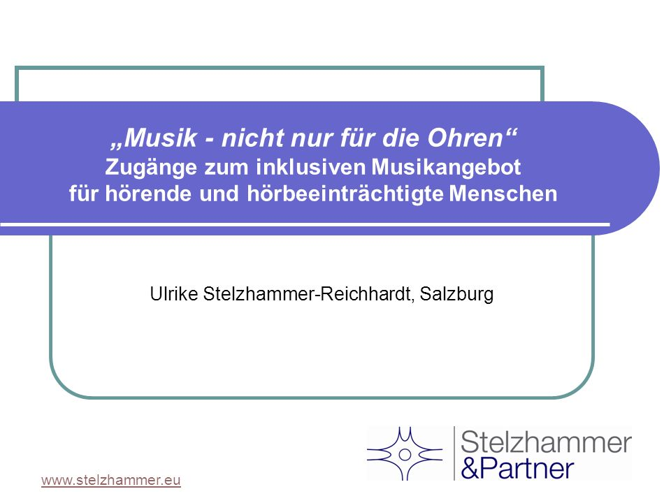 www.stelzhammer.eu Musik - nicht nur für die Ohren Zugänge zum inklusiven Musikangebot für hörende und hörbeeinträchtigte Menschen Ulrike Stelzhammer-