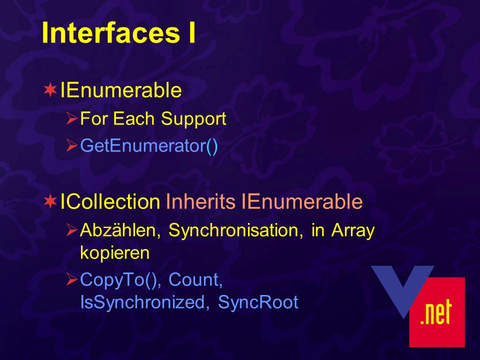 Interfaces I IEnumerable For Each Support GetEnumerator() ICollection Inherits IEnumerable Abzählen, Synchronisation, in Array kopieren CopyTo(), Count, IsSynchronized, SyncRoot
