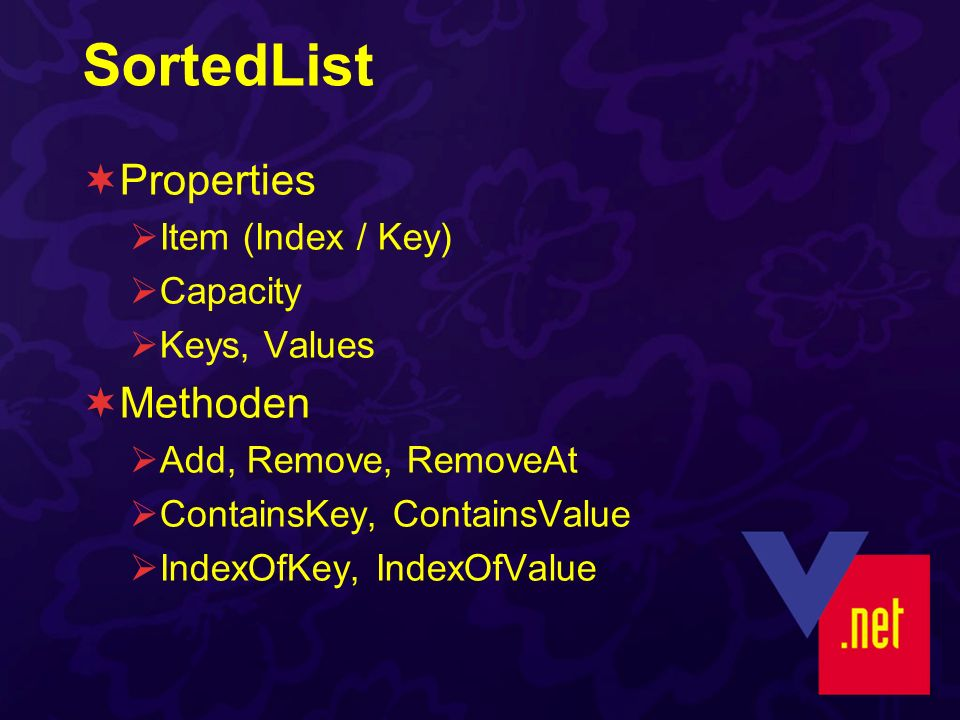 SortedList Properties Item (Index / Key) Capacity Keys, Values Methoden Add, Remove, RemoveAt ContainsKey, ContainsValue IndexOfKey, IndexOfValue