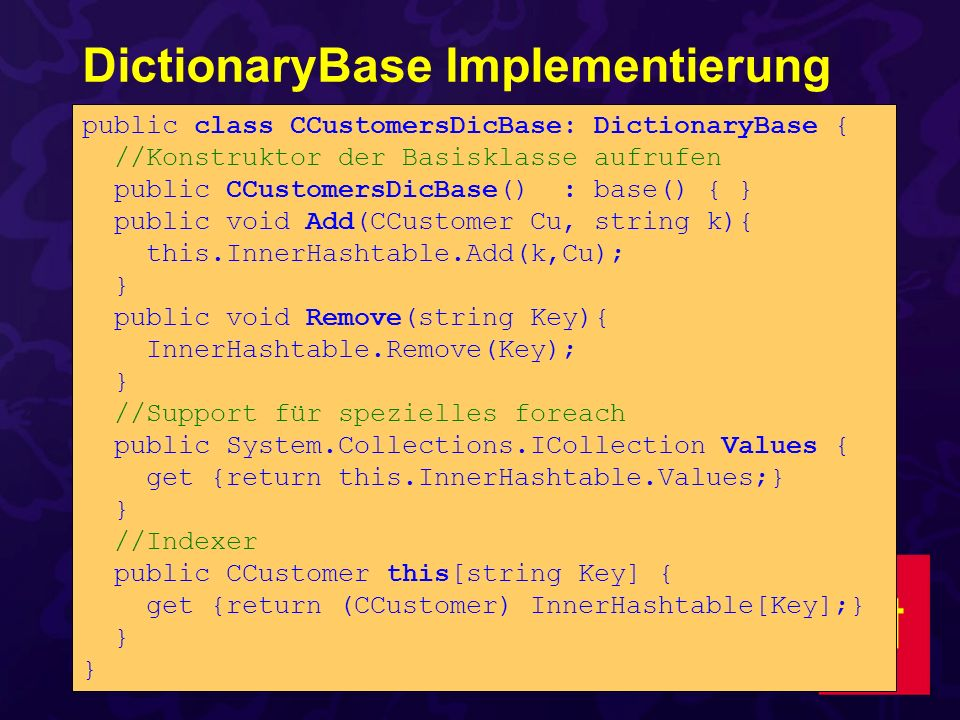 DictionaryBase Implementierung public class CCustomersDicBase: DictionaryBase { //Konstruktor der Basisklasse aufrufen public CCustomersDicBase(): base() { } public void Add(CCustomer Cu, string k){ this.InnerHashtable.Add(k,Cu); } public void Remove(string Key){ InnerHashtable.Remove(Key); } //Support für spezielles foreach public System.Collections.ICollection Values { get {return this.InnerHashtable.Values;} } //Indexer public CCustomer this[string Key] { get {return (CCustomer) InnerHashtable[Key];} }
