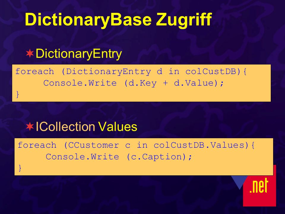 DictionaryBase Zugriff DictionaryEntry ICollection Values foreach (CCustomer c in colCustDB.Values){ Console.Write (c.Caption); } foreach (DictionaryEntry d in colCustDB){ Console.Write (d.Key + d.Value); }