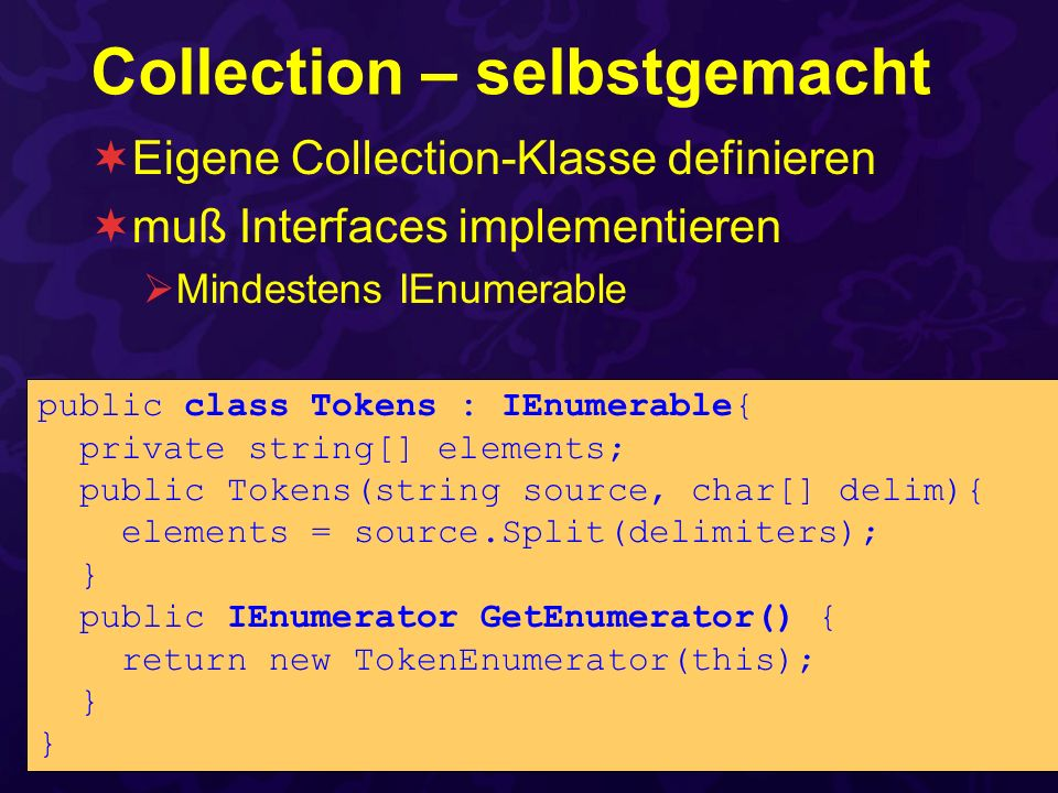 Collection – selbstgemacht Eigene Collection-Klasse definieren muß Interfaces implementieren Mindestens IEnumerable public class Tokens : IEnumerable{ private string[] elements; public Tokens(string source, char[] delim){ elements = source.Split(delimiters); } public IEnumerator GetEnumerator() { return new TokenEnumerator(this); }