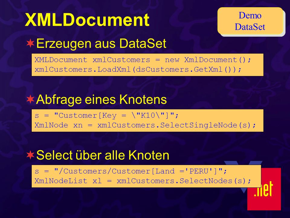 XMLDocument Erzeugen aus DataSet Abfrage eines Knotens Select über alle Knoten XMLDocument xmlCustomers = new XmlDocument(); xmlCustomers.LoadXml(dsCustomers.GetXml()); Demo DataSet s = Customer[Key = \ K10\ ] ; XmlNode xn = xmlCustomers.SelectSingleNode(s); s = /Customers/Customer[Land = PERU ] ; XmlNodeList xl = xmlCustomers.SelectNodes(s);