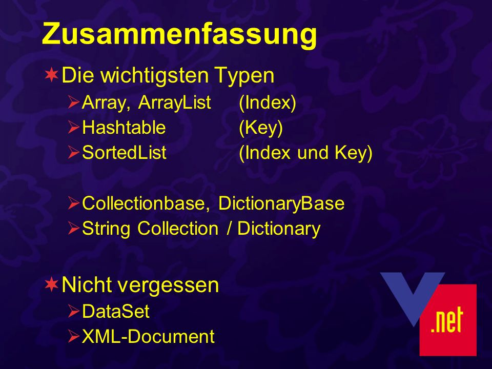 Zusammenfassung Die wichtigsten Typen Array, ArrayList (Index) Hashtable(Key) SortedList(Index und Key) Collectionbase, DictionaryBase String Collection / Dictionary Nicht vergessen DataSet XML-Document
