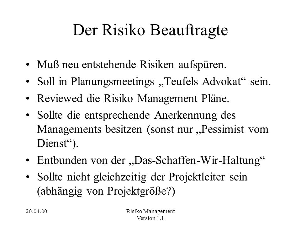20.04.00Risiko Management Version 1.1 Der Risiko Beauftragte Muß neu entstehende Risiken aufspüren. Soll in Planungsmeetings Teufels Advokat sein. Rev
