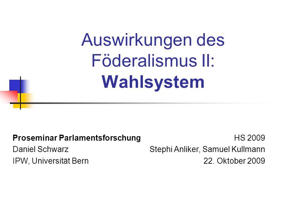 Auswirkungen des Föderalismus II: Wahlsystem Proseminar Parlamentsforschung Daniel Schwarz IPW, Universität Bern HS 2009 Stephi Anliker, Samuel Kullmann 22.