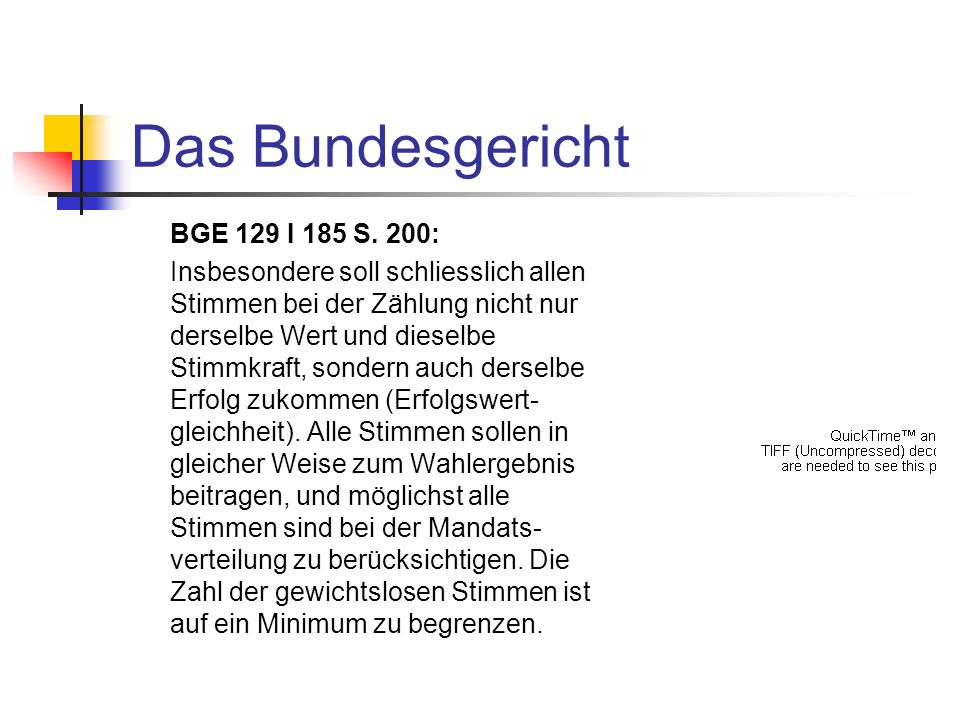Das Bundesgericht BGE 129 I 185 S. 200: Insbesondere soll schliesslich allen Stimmen bei der Zählung nicht nur derselbe Wert und dieselbe Stimmkraft,