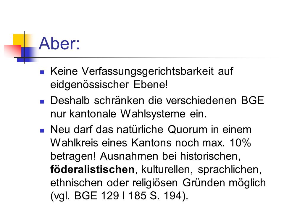 Aber: Keine Verfassungsgerichtsbarkeit auf eidgenössischer Ebene! Deshalb schränken die verschiedenen BGE nur kantonale Wahlsysteme ein. Neu darf das
