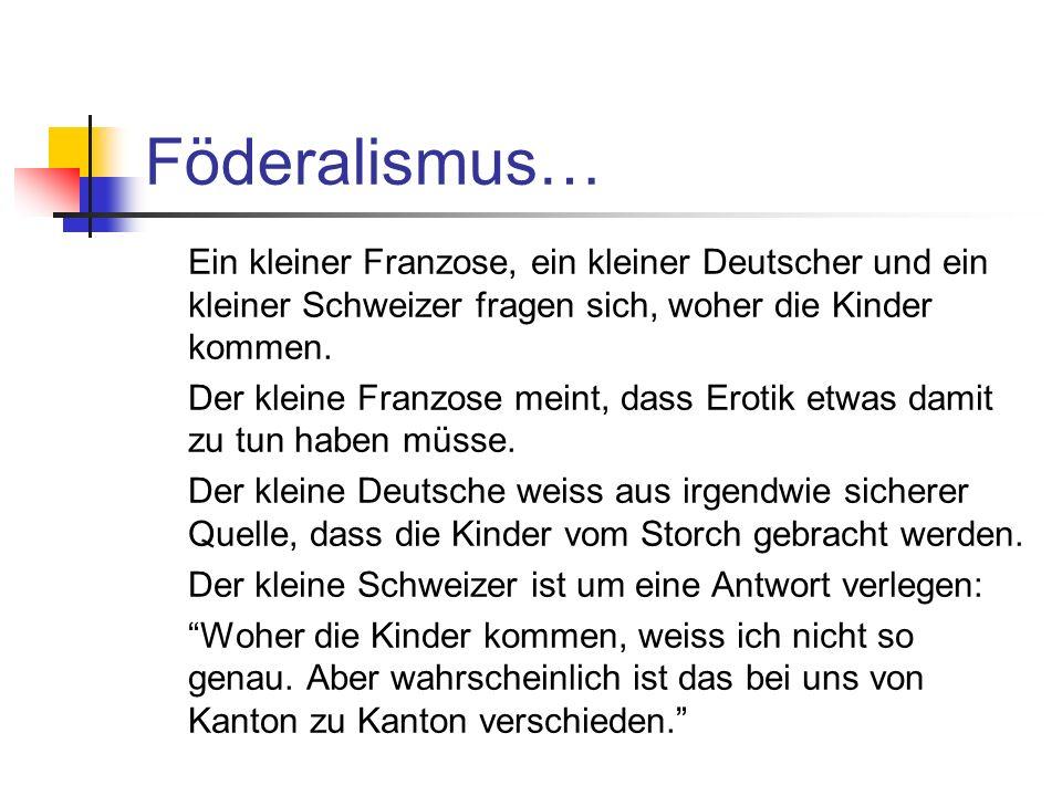 Föderalismus… Ein kleiner Franzose, ein kleiner Deutscher und ein kleiner Schweizer fragen sich, woher die Kinder kommen. Der kleine Franzose meint, d