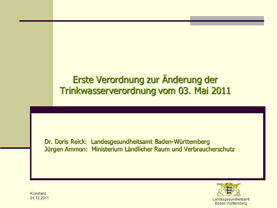 Landesgesundheitsamt Baden-Württemberg Konstanz 01.12.2011 Erste Verordnung zur Änderung der Trinkwasserverordnung vom 03. Mai 2011 Dr. Doris Reick: L