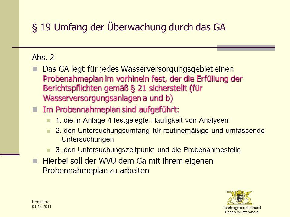Landesgesundheitsamt Baden-Württemberg Konstanz 01.12.2011 § 19 Umfang der Überwachung durch das GA Abs. 2 Das GA legt für jedes Wasserversorgungsgebi