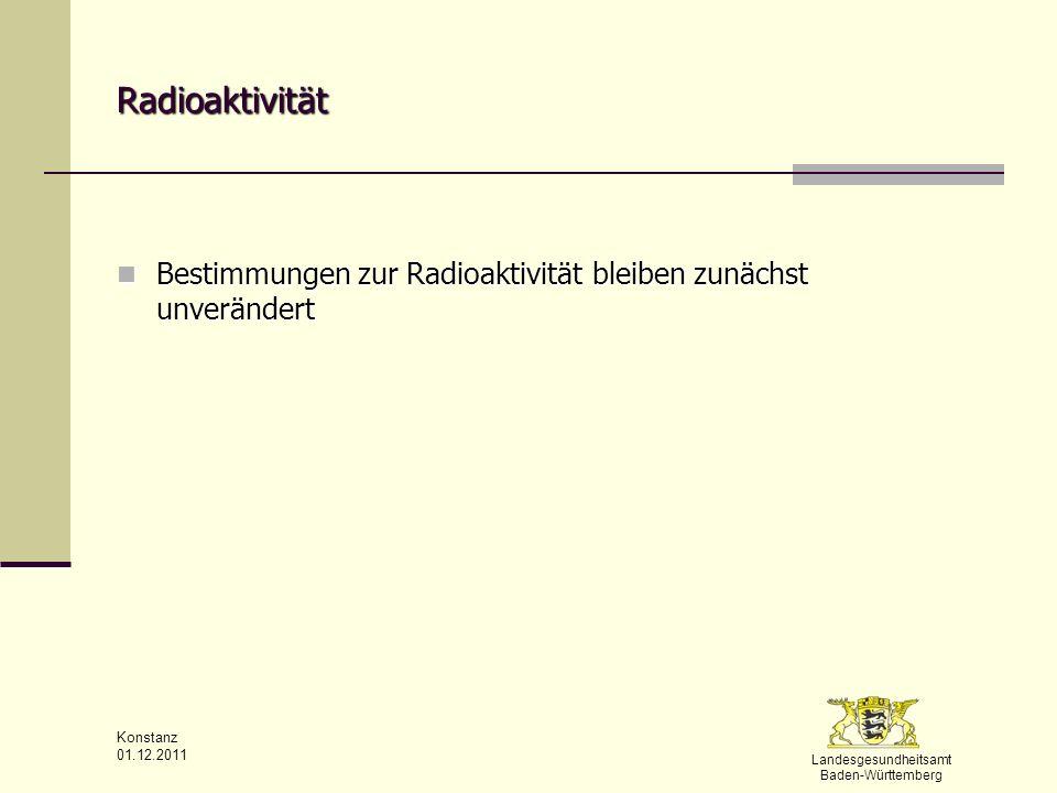 Landesgesundheitsamt Baden-Württemberg Konstanz 01.12.2011 Radioaktivität Bestimmungen zur Radioaktivität bleiben zunächst unverändert Bestimmungen zu