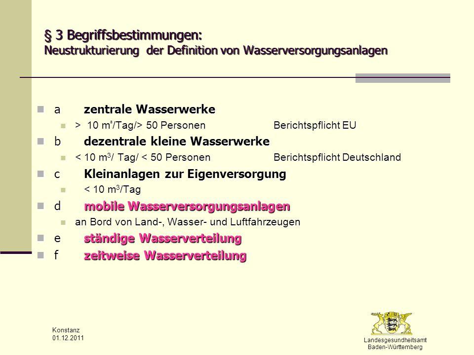 Landesgesundheitsamt Baden-Württemberg Konstanz 01.12.2011 § 3 Begriffsbestimmungen (beispielhaft) (4) Wasserversorgungsgebiet (4) Wasserversorgungsgebiet ein geographisch definiertes Gebiet, in dem das an Verbraucher oder an Zwischenabnehmer abgegebene Trinkwasser aus einem oder mehreren Wasservorkommen stammt und in dem die erwartbare Trinkwasserqualität als nahezu einheitlich angesehen werden kann ein geographisch definiertes Gebiet, in dem das an Verbraucher oder an Zwischenabnehmer abgegebene Trinkwasser aus einem oder mehreren Wasservorkommen stammt und in dem die erwartbare Trinkwasserqualität als nahezu einheitlich angesehen werden kann (8) Aufbereitungsstoffe (8) Aufbereitungsstoffe alle Stoffe, die bei der Gewinnung, Aufbereitung und Verteilung des Trinkwassers bis zur Entnahmestelle eingesetzt werden und durch die sich die Zusammensetzung des entnommenen Trinkwassers verändern kann (z.B.