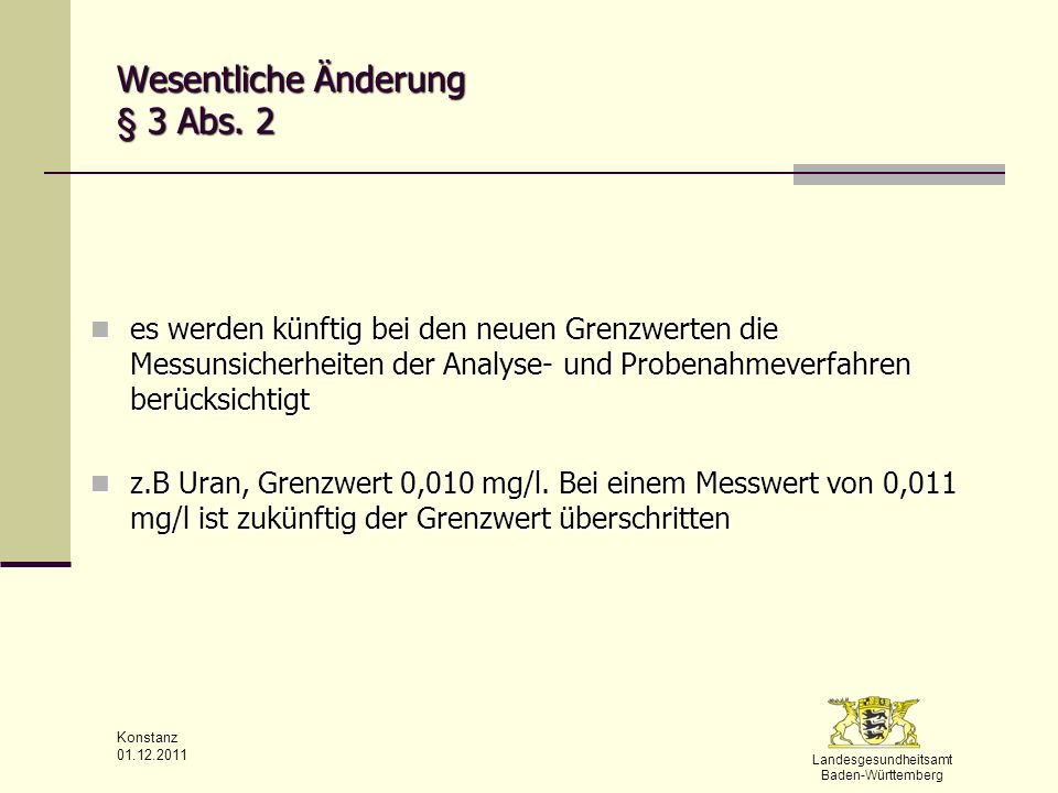Landesgesundheitsamt Baden-Württemberg Konstanz 01.12.2011 § 4 allgemeine Anforderungen (1) Trinkwasser muss so beschaffen sein, dass durch seinen Genuss oder Gebrauch eine Schädigung der menschlichen Gesundheit insbesondere durch Krankheitserreger nicht zu besorgen ist.