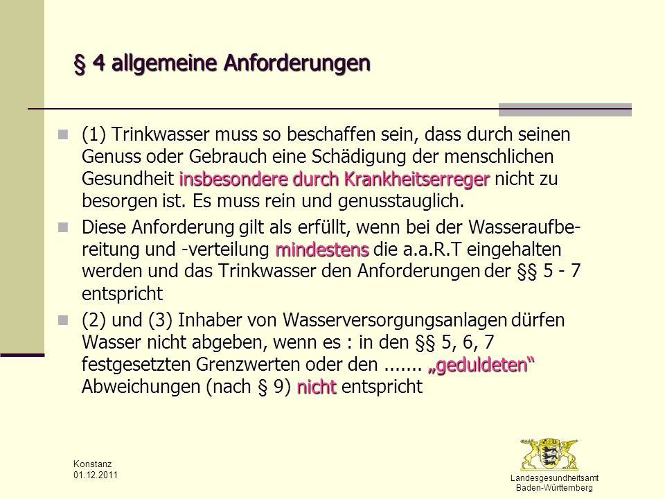 Landesgesundheitsamt Baden-Württemberg Konstanz 01.12.2011 § 5 Mikrobiologische Anforderungen - Minimierungsgebot (1) Im Trinkwasser dürfen Krankheitserreger im Sinne des § 2 Nummer 1 des IfSG, die durch Wasser übertragen werden können nicht in Konzentrationen enthalten sein, die eine Schädigung der menschlichen Gesundheit besorgen lassen (1) Im Trinkwasser dürfen Krankheitserreger im Sinne des § 2 Nummer 1 des IfSG, die durch Wasser übertragen werden können nicht in Konzentrationen enthalten sein, die eine Schädigung der menschlichen Gesundheit besorgen lassen (4) Minimierungsgebot: Konzentrationen von Mikroorganismen, die das Trinkwasser verunreinigen oder seine Beschaffenheit nachteilig beeinflussen können, sollen (4) Minimierungsgebot: Konzentrationen von Mikroorganismen, die das Trinkwasser verunreinigen oder seine Beschaffenheit nachteilig beeinflussen können, sollen so niedrig gehalten werden so niedrig gehalten werden wie dies nach den a.a.R.d.T mit vertretbaren Aufwand wie dies nach den a.a.R.d.T mit vertretbaren Aufwand unter Berücksichtigung von Einzelfällen möglich ist (analog zu § 6 Abs.